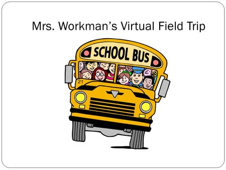 Mrs. Workman's Virtual Field Trip. What is a VFT? A virtual field trip is where we explore locations through the world wide web (internet) without leaving.