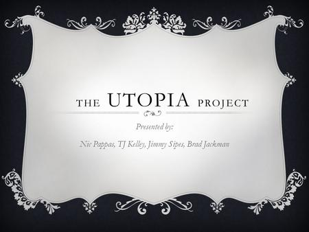 THE UTOPIA PROJECT Presented by: Nic Pappas, TJ Kelley, Jimmy Sipes, Brad Jackman.