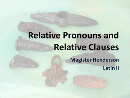 Relative Pronouns and Relative Clauses Magister Henderson Latin II.