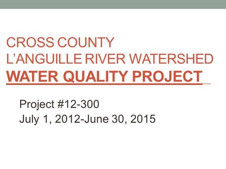 CROSS COUNTY L'ANGUILLE RIVER WATERSHED WATER QUALITY PROJECT Project #12-300 July 1, 2012-June 30, 2015.