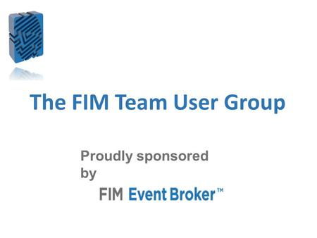 The FIM Team User Group Proudly sponsored by. Housekeeping I am speaking now – check your audio settings if you can't hear Keep your mic muted unless.