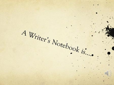 A Writer's Notebook is…. An incubator……..a protective place to keep your infant ideas safe and warm… a place for ideas to grow…..and survive….. A WRITER'S.