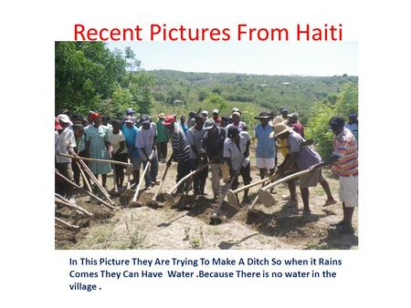 Recent Pictures From Haiti In This Picture They Are Trying To Make A Ditch So when it Rains Comes They Can Have Water.Because There is no water in the.
