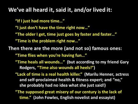 "We've all heard it, said it, and/or lived it: ""If I just had more time…"" ""I just don't have the time right now…"" ""The older I get, time just goes by faster."