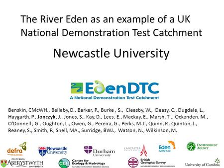 Newcastle University The River Eden as an example of a UK National Demonstration Test Catchment Benskin, CMcWH., Bellaby, D., Barker, P., Burke, S., Cleasby,