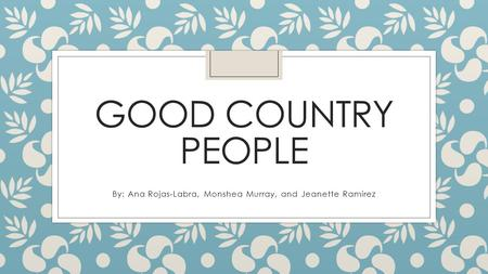 GOOD COUNTRY PEOPLE By: Ana Rojas-Labra, Monshea Murray, and Jeanette Ramirez.