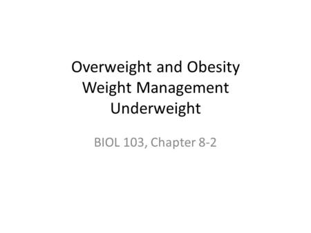 Overweight and Obesity Weight Management Underweight BIOL 103, Chapter 8-2.