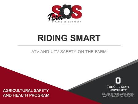 RIDING SMART ATV AND UTV SAFETY ON THE FARM. Learning Objectives Today's session will cover ATV & UTV: Characteristics Uses Safety gear Safe operation.