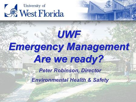 1 UWF Emergency Management Are we ready? Peter Robinson, Director Environmental Health & Safety.