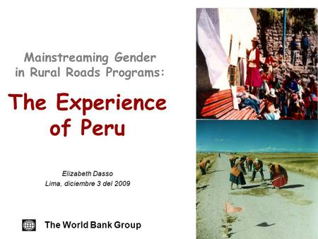 Mainstreaming Gender in Rural Roads Programs: The Experience of Peru The World Bank Group Elizabeth Dasso Lima, diciembre 3 del 2009.