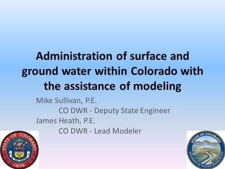 Administration of surface and ground water within Colorado with the assistance of modeling Mike Sullivan, P.E. CO DWR - Deputy State Engineer James Heath,