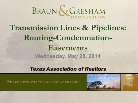 1 Transmission Lines & Pipelines: Routing-Condemnation- Easements Wednesday, May 28, 2014 Texas Association of Realtors.
