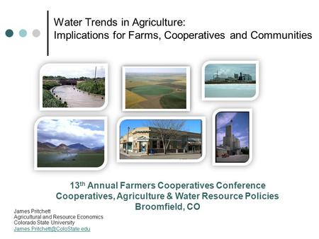 Water Trends in Agriculture: Implications for Farms, Cooperatives and Communities James Pritchett Agricultural and Resource Economics Colorado State University.