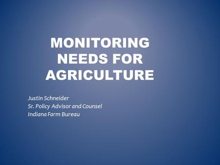 MONITORING NEEDS FOR AGRICULTURE Justin Schneider Sr. Policy Advisor and Counsel Indiana Farm Bureau.