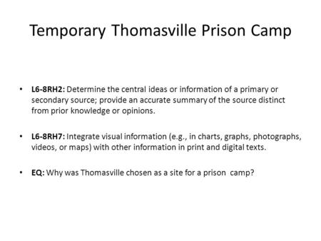 Temporary Thomasville Prison Camp L6-8RH2: Determine the central ideas or information of a primary or secondary source; provide an accurate summary of.