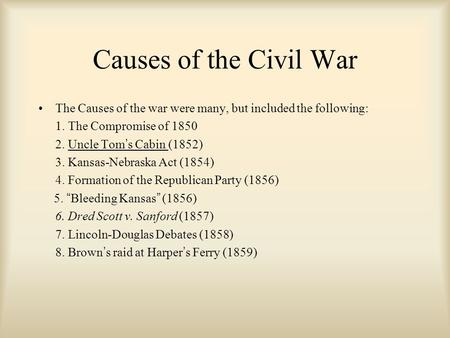 Causes of the Civil War The Causes of the war were many, but included the following: 1. The Compromise of 1850 2. Uncle Tom's Cabin (1852) 3. Kansas-Nebraska.