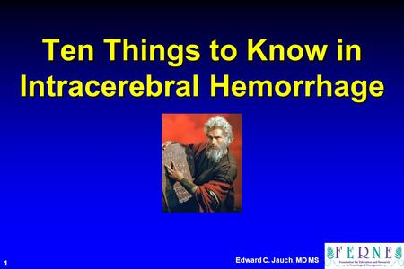 Edward C. Jauch, MD MS 1 Ten Things to Know in Intracerebral Hemorrhage.