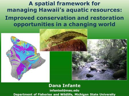 A spatial framework for managing Hawaii's aquatic resources: Dana Infante Department of Fisheries and Wildlife, Michigan State University.
