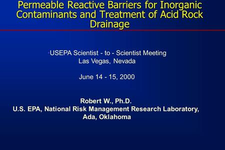 Permeable Reactive Barriers for Inorganic Contaminants and Treatment of Acid Rock Drainage USEPA Scientist - to - Scientist Meeting Las Vegas, Nevada June.