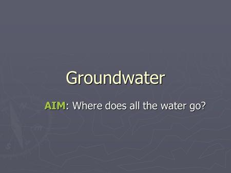 Groundwater AIM: Where does all the water go?. Water Cycle (hydrologic cycle)