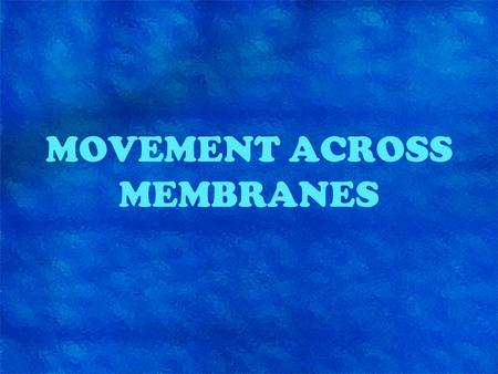 MOVEMENT ACROSS MEMBRANES. Role of plasma membrane Maintains the cell's internal environment by: –Keeping some substances in and other substances out.