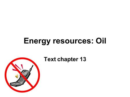 Energy resources: Oil Text chapter 13.