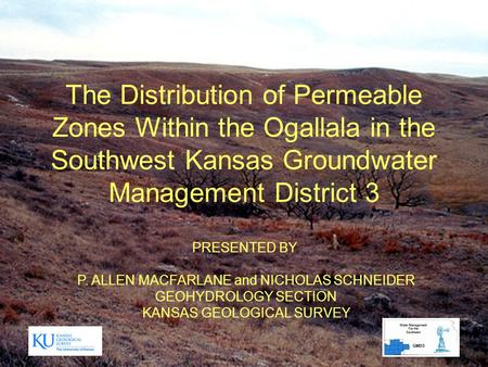 The Distribution of Permeable Zones Within the Ogallala in the Southwest Kansas Groundwater Management District 3 PRESENTED BY P. ALLEN MACFARLANE and.