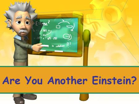 Are You Another Einstein? Take 5 minutes to answer this question in your notebook…