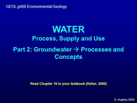 GEOL g406 Environmental Geology WATER Process, Supply and Use Part 2: Groundwater  Processes and Concepts Read Chapter 10 in your textbook (Keller, 2000)