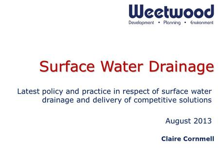 Surface Water Drainage Latest policy and practice in respect of surface water drainage and delivery of competitive solutions August 2013 Claire Cornmell.