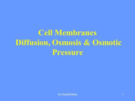 Dr. Kashif Rahim1 Cell Membranes Diffusion, Osmosis & Osmotic Pressure.