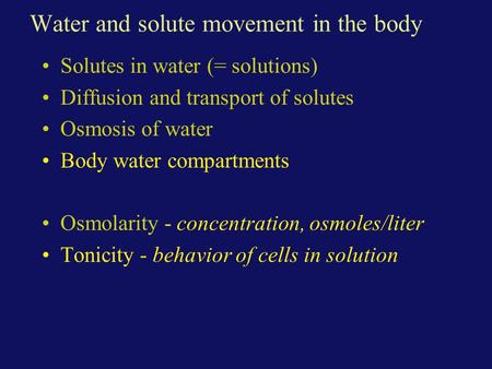 Water and solute movement in the body Solutes in water (= solutions) Diffusion and transport of solutes Osmosis of water Body water compartments Osmolarity.