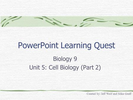 PowerPoint Learning Quest Biology 9 Unit 5: Cell Biology (Part 2) Created by: Jeff Wolf and Mike Graff.
