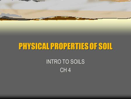 PHYSICAL PROPERTIES OF SOIL INTRO TO SOILS CH 4. SOIL TEXTURE Describes the proportion of soil particle sizes: Sand Silt Clay Soil Texture influences.