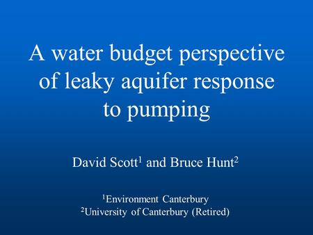 A water budget perspective of leaky aquifer response to pumping David Scott 1 and Bruce Hunt 2 1 Environment Canterbury 2 University of Canterbury (Retired)
