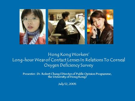 Hong Kong Workers' Long-hour Wear of Contact Lenses In Relations To Corneal Oxygen Deficiency Survey Presenter : Dr. Robert Chung (Director of Public Opinion.