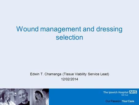 Our Passion, Your Care. Wound management and dressing selection Edwin T. Chamanga (Tissue Viability Service Lead) 12/02/2014 Our Passion, Your Care.
