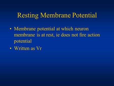 Resting Membrane Potential Membrane potential at which neuron membrane is at rest, ie does not fire action potential Written as Vr.