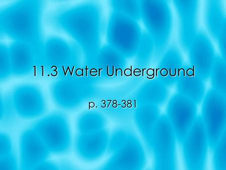 11.3 Water Underground p. 378-381. Objectives  Describe springs and how water moves through underground layers of soil and rock.  Explain what an aquifer.