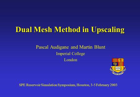 Dual Mesh Method in Upscaling Pascal Audigane and Martin Blunt Imperial College London SPE Reservoir Simulation Symposium, Houston, 3-5 February 2003.