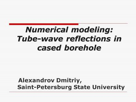 Alexandrov Dmitriy, Saint-Petersburg State University Numerical modeling: Tube-wave reflections in cased borehole.