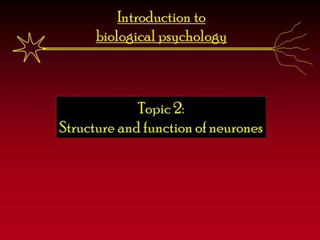 Introduction to biological psychology Topic 2: Structure and function of neurones.