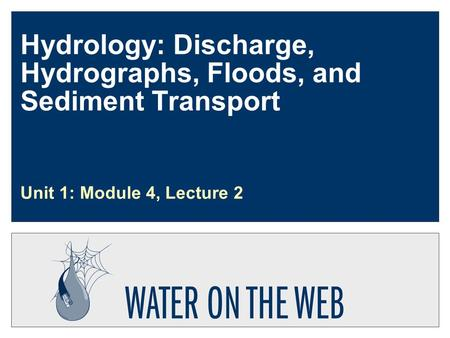 Hydrology: Discharge, Hydrographs, Floods, and Sediment Transport Unit 1: Module 4, Lecture 2.