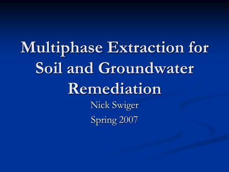 Multiphase Extraction for Soil and Groundwater Remediation Nick Swiger Spring 2007.