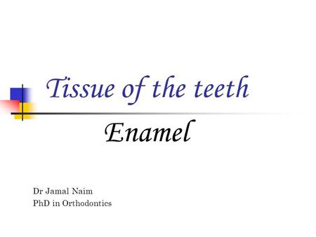 Tissue of the teeth Dr Jamal Naim PhD in Orthodontics Enamel.