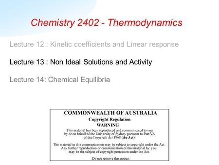 Chemistry 2402 - Thermodynamics Lecture 12 : Kinetic coefficients and Linear response Lecture 13 : Non Ideal Solutions and Activity Lecture 14: Chemical.