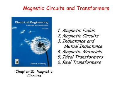 Chapter 15: Magnetic Circuits 1.Magnetic Fields 2.Magnetic Circuits 3.Inductance and Mutual Inductance 4.Magnetic Materials 5.Ideal Transformers 6.Real.