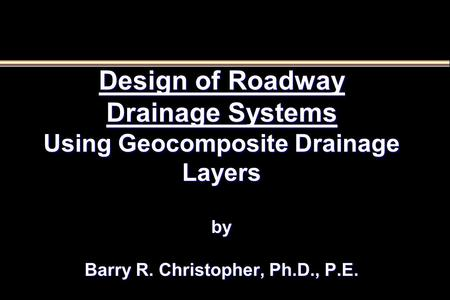 Design of Roadway Drainage Systems Using Geocomposite Drainage Layers by Barry R. Christopher, Ph.D., P.E.