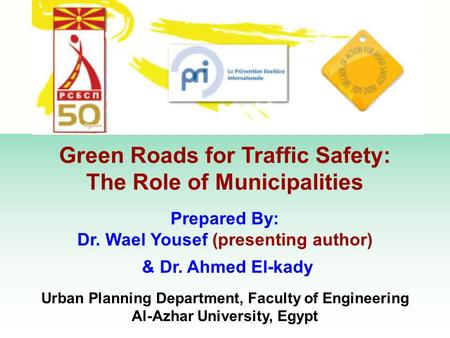 Green Roads for Traffic Safety: The Role of Municipalities Prepared By: Dr. Wael Yousef (presenting author) & Dr. Ahmed El-kady Urban Planning Department,