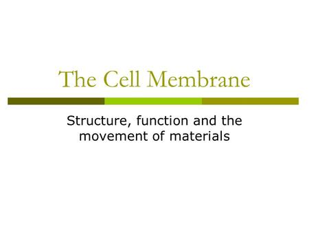 The Cell Membrane Structure, function and the movement of materials.